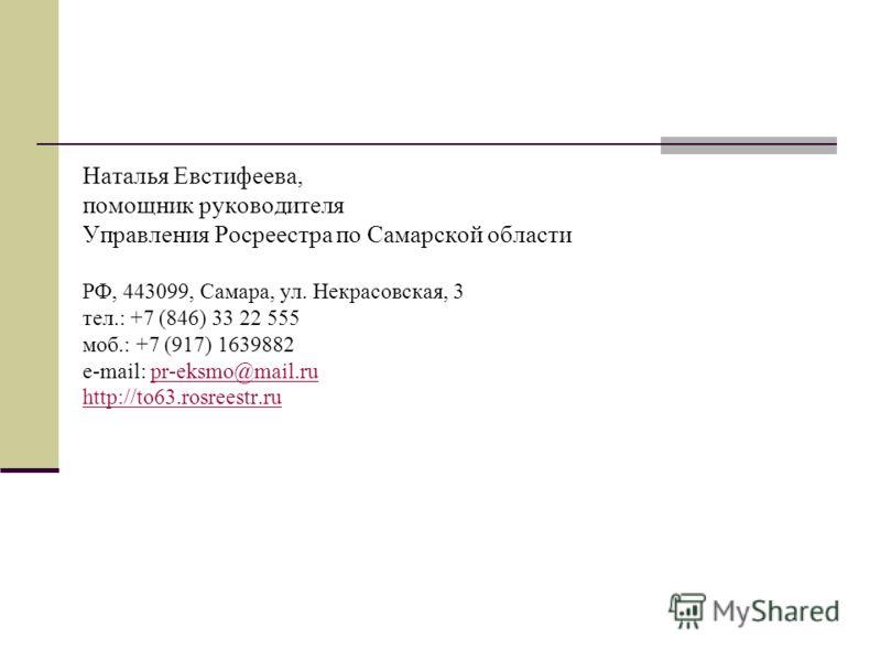 Наталья Евстифеева, помощник руководителя Управления Росреестра по Самарской области РФ, 443099, Самара, ул. Некрасовская, 3 тел.: +7 (846) 33 22 555 моб.: +7 (917) 1639882 e-mail: pr-eksmo@mail.ru http://to63.rosreestr.rupr-eksmo@mail.ru http://to63