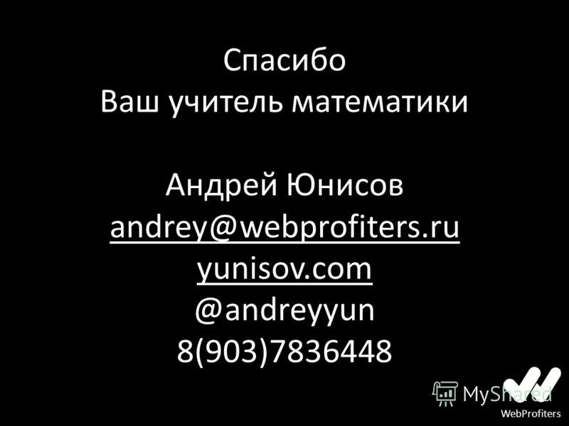 WebProfiters Спасибо Ваш учитель математики Андрей Юнисов andrey@webprofiters.ru yunisov.com @andreyyun 8(903)7836448