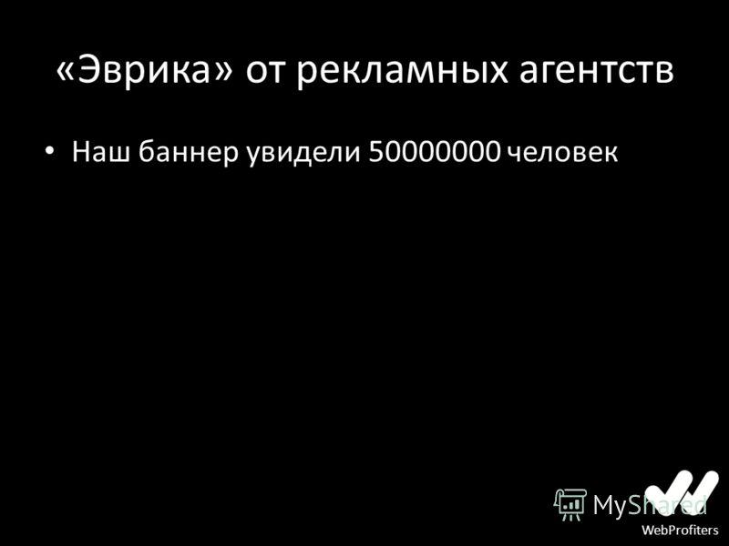 WebProfiters «Эврика» от рекламных агентств Наш баннер увидели 50000000 человек