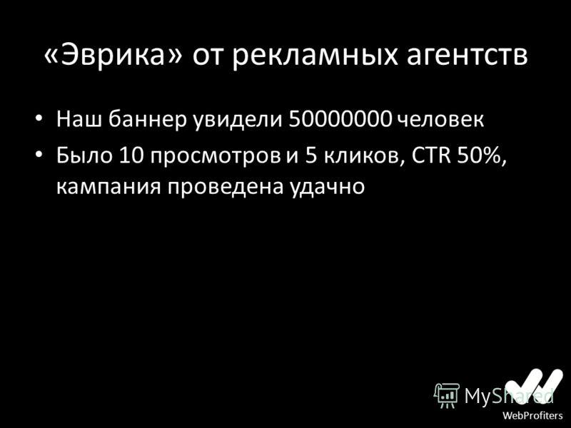 WebProfiters «Эврика» от рекламных агентств Наш баннер увидели 50000000 человек Было 10 просмотров и 5 кликов, CTR 50%, кампания проведена удачно