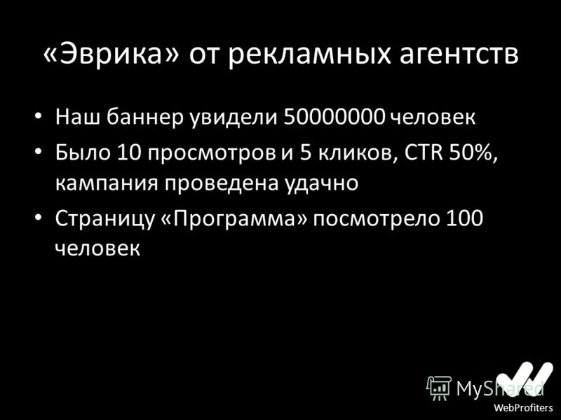 WebProfiters «Эврика» от рекламных агентств Наш баннер увидели 50000000 человек Было 10 просмотров и 5 кликов, CTR 50%, кампания проведена удачно Страницу «Программа» посмотрело 100 человек