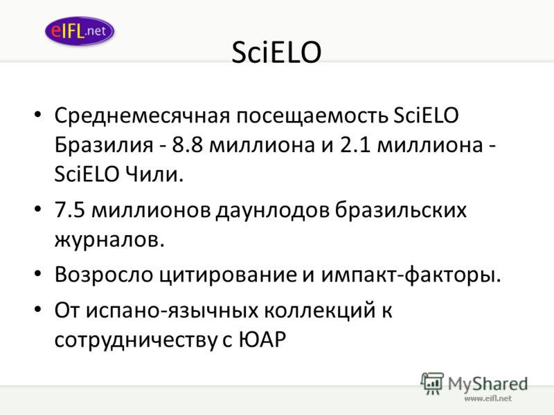SciELO Среднемесячная посещаемость SciELO Бразилия - 8.8 миллиона и 2.1 миллиона - SciELO Чили. 7.5 миллионов даунлодов бразильских журналов. Возросло цитирование и импакт-факторы. От испано-язычных коллекций к сотрудничеству с ЮАР