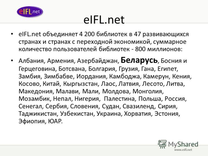 eIFL.net eIFL.net объединяет 4 200 библиотек в 47 развивающихся странах и странах с переходной экономикой, суммарное количество пользователей библиотек - 800 миллионов: Албания, Армения, Азербайджан, Беларусь, Босния и Герцеговина, Ботсвана, Болгария