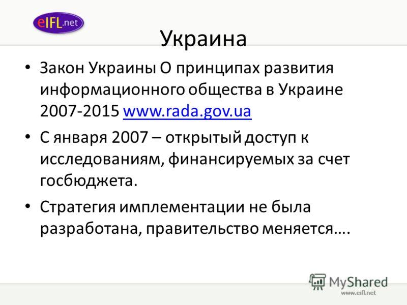 Украина Закон Украины О принципах развития информационного общества в Украине 2007-2015 www.rada.gov.uawww.rada.gov.ua С января 2007 – открытый доступ к исследованиям, финансируемых за счет госбюджета. Стратегия имплементации не была разработана, пра