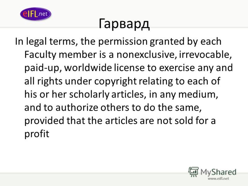 Гарвард In legal terms, the permission granted by each Faculty member is a nonexclusive, irrevocable, paid-up, worldwide license to exercise any and all rights under copyright relating to each of his or her scholarly articles, in any medium, and to a