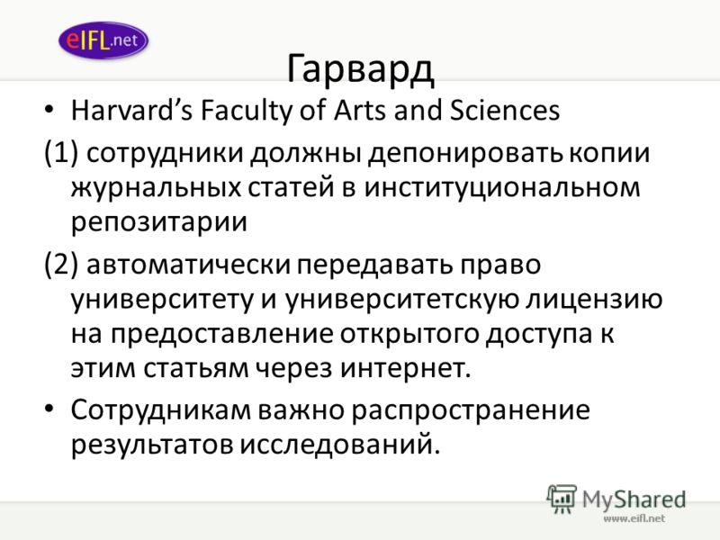 Гарвард Harvards Faculty of Arts and Sciences (1) сотрудники должны депонировать копии журнальных статей в институциональном репозитарии (2) автоматически передавать право университету и университетскую лицензию на предоставление открытого доступа к