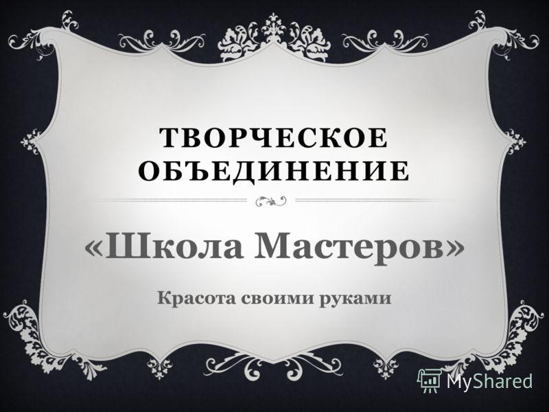 ТВОРЧЕСКОЕ ОБЪЕДИНЕНИЕ «Школа Мастеров» Красота своими руками