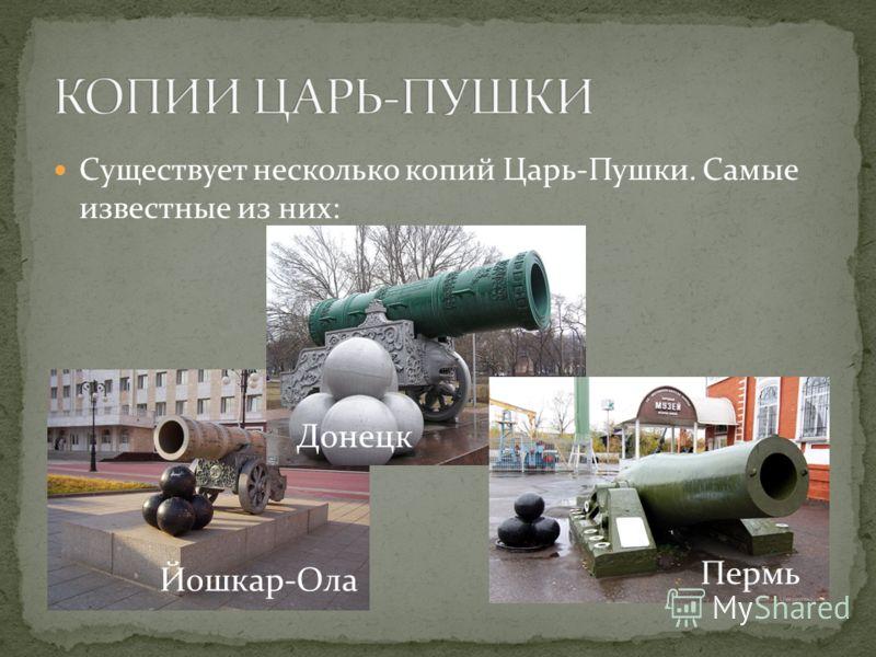 Существует несколько копий Царь-Пушки. Самые известные из них: Йошкар-Ола Донецк Пермь