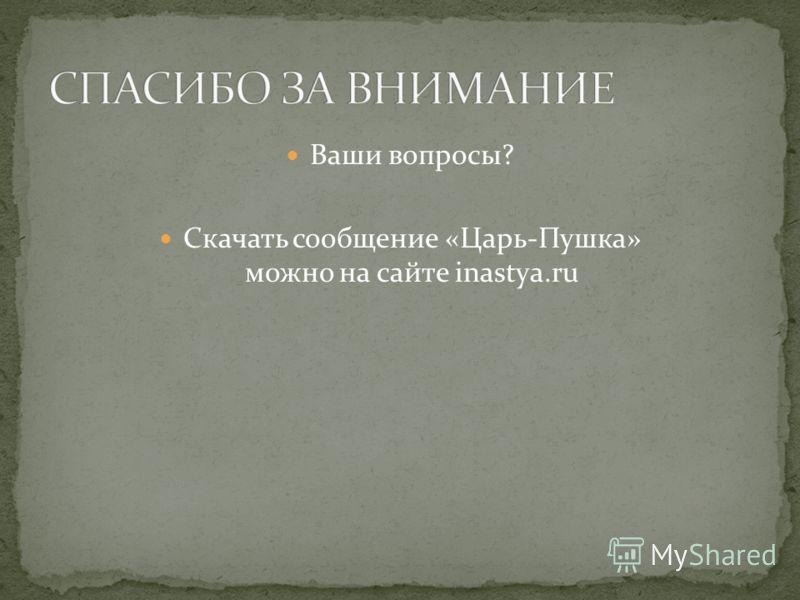 Ваши вопросы? Скачать сообщение «Царь-Пушка» можно на сайте inastya.ru