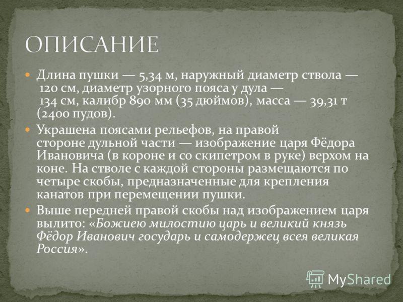 Длина пушки 5,34 м, наружный диаметр ствола 120 см, диаметр узорного пояса у дула 134 см, калибр 890 мм (35 дюймов), масса 39,31 т (2400 пудов). Украшена поясами рельефов, на правой стороне дульной части изображение царя Фёдора Ивановича (в короне и
