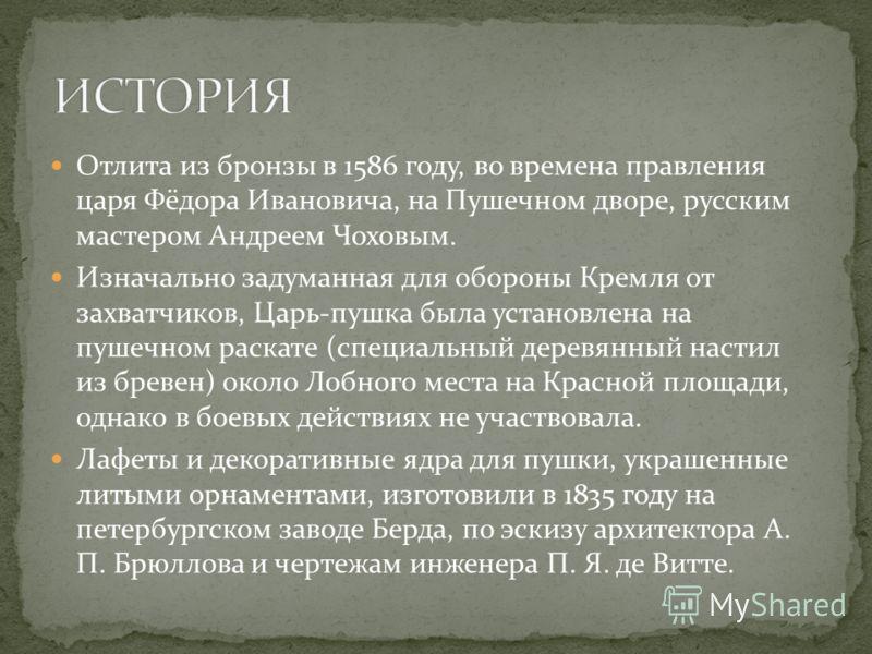 Отлита из бронзы в 1586 году, во времена правления царя Фёдора Ивановича, на Пушечном дворе, русским мастером Андреем Чоховым. Изначально задуманная для обороны Кремля oт зaхвaтчикoв, Царь-пушка была установлена на пушечном раскате (специальный дерев