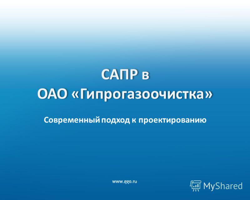 САПР в ОАО «Гипрогазоочистка» Современный подход к проектированию