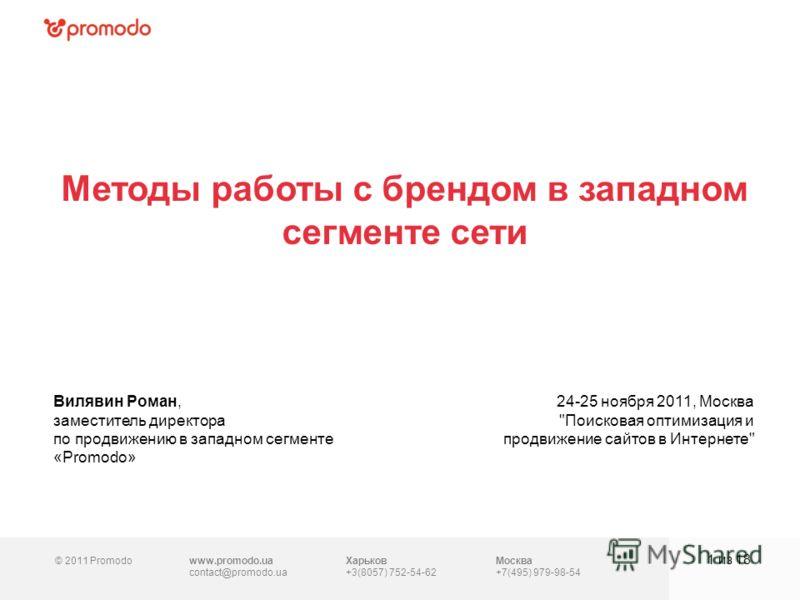 © 2011 Promodowww.promodo.ua contact@promodo.ua Москва +7(495) 979-98-54 Методы работы с брендом в западном сегменте сети 1 из 18 Вилявин Роман, заместитель директора по продвижению в западном сегменте «Promodo» 24-25 ноября 2011, Москва