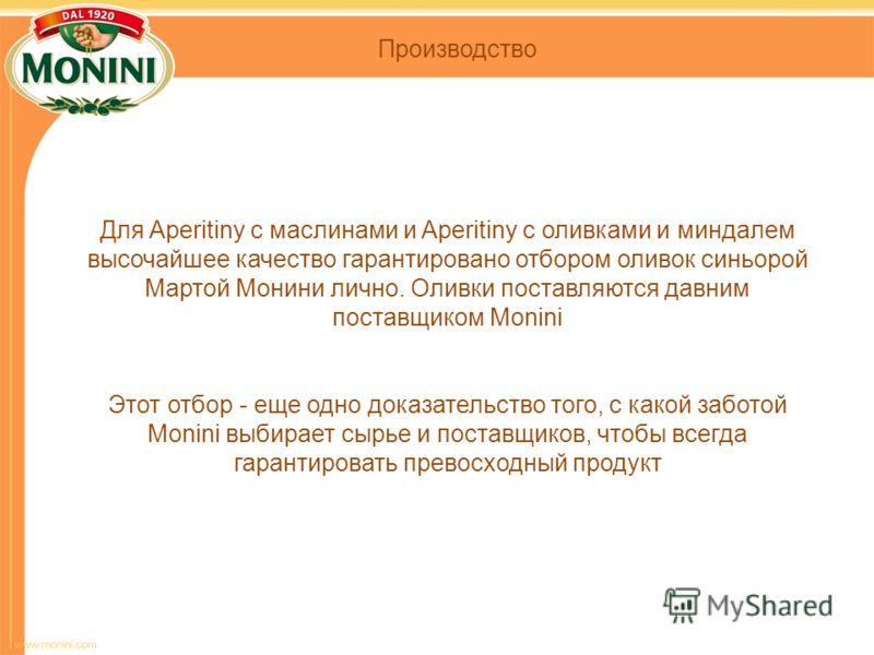 Для Aperitiny с маслинами и Aperitiny с оливками и миндалем высочайшее качество гарантировано отбором оливок синьорой Мартой Монини лично. Оливки поставляются давним поставщиком Monini Этот отбор - еще одно доказательство того, с какой заботой Monini