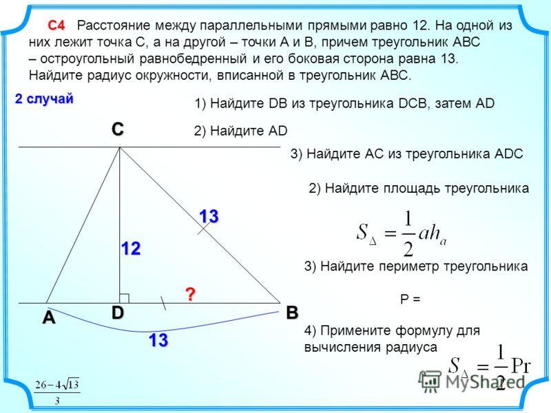 С4 С4 Расстояние между параллельными прямыми равно 12. На одной из них лежит точка С, а на другой – точки А и В, причем треугольник АВС – остроугольный равнобедренный и его боковая сторона равна 13. Найдите радиус окружности, вписанной в треугольник
