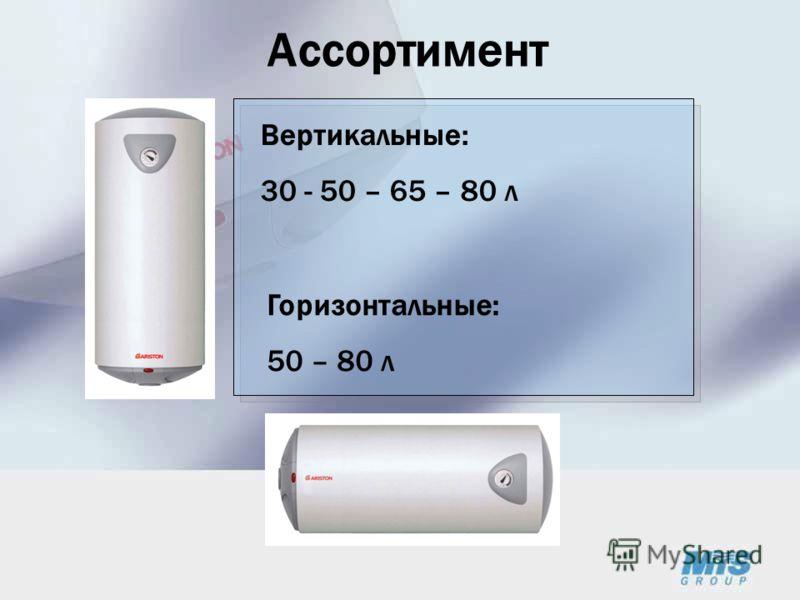 Ассортимент Вертикальные: 30 - 50 – 65 – 80 л Горизонтальные: 50 – 80 л