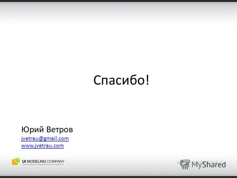 Спасибо! www.uimodeling.ru Юрий Ветров jvetrau@gmail.com www.jvetrau.com