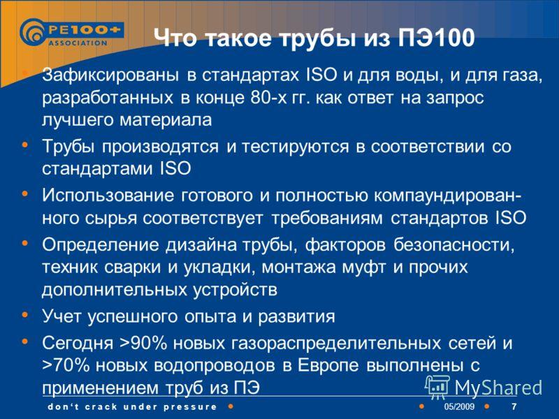 d o n t c r a c k u n d e r p r e s s u r e705/2009 Что такое трубы из ПЭ100 Зафиксированы в стандартах ISO и для воды, и для газа, разработанных в конце 80-х гг. как ответ на запрос лучшего материала Трубы производятся и тестируются в соответствии с