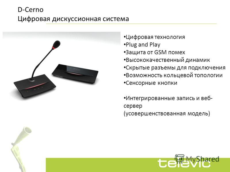 D-Cerno Цифровая дискуссионная система Цифровая технология Plug and Play Защита от GSM помех Высококачественный динамик Скрытые разъемы для подключения Возможность кольцевой топологии Сенсорные кнопки Интегрированные запись и веб- сервер (усовершенст