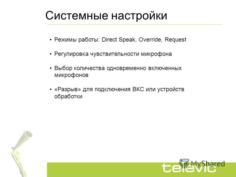 Системные настройки Режимы работы: Direct Speak, Override, Request Регулировка чувствительности микрофона Выбор количества одновременно включенных микрофонов «Разрыв» для подключения ВКС или устройств обработки