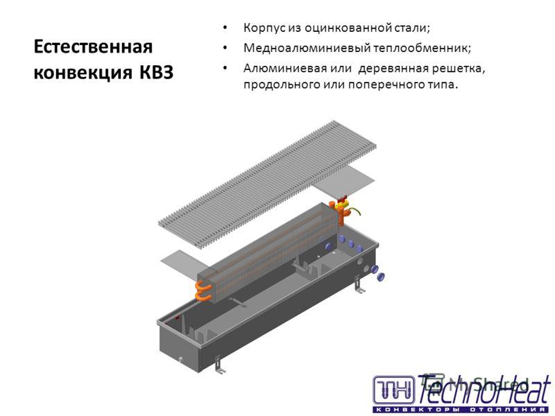 Естественная конвекция КВЗ Корпус из оцинкованной стали; Медноалюминиевый теплообменник; Алюминиевая или деревянная решетка, продольного или поперечного типа.