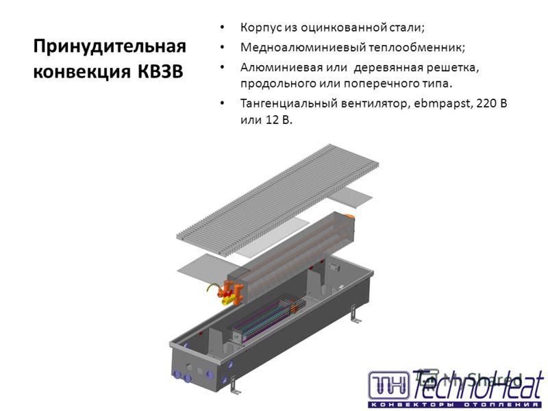 Принудительная конвекция КВЗВ Корпус из оцинкованной стали; Медноалюминиевый теплообменник; Алюминиевая или деревянная решетка, продольного или поперечного типа. Тангенциальный вентилятор, ebmpapst, 220 В или 12 В.
