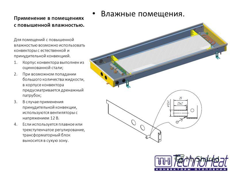 Применение в помещениях с повышенной влажностью. Влажные помещения. Для помещений с повышенной влажностью возможно использовать конвекторы с естественной и принудительной конвекцией. 1.Корпус конвектора выполнен из оцинкованной стали; 2.При возможном