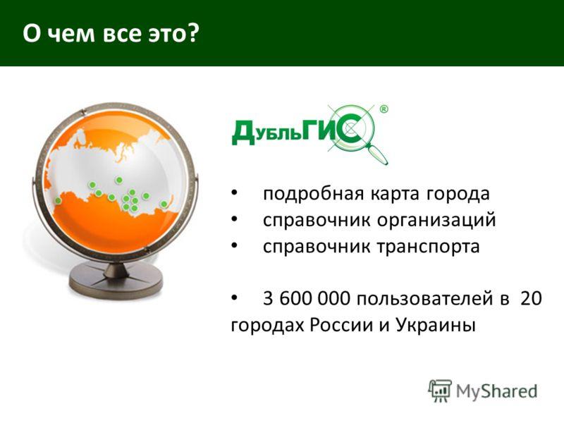 О чем все это? подробная карта города справочник организаций справочник транспорта 3 600 000 пользователей в 20 городах России и Украины