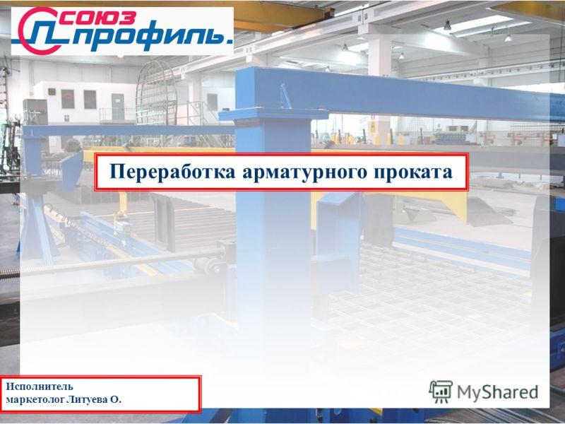 Переработка арматурного проката Исполнитель маркетолог Литуева О.