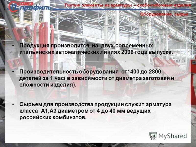 Гнутые элементы из арматуры – скобо-гибочные изделия Оборудование, сырье Продукция производится на двух современных итальянских автоматических линиях 2006 года выпуска. Производительность оборудования от1400 до 2800 деталей за 1 час( в зависимости от