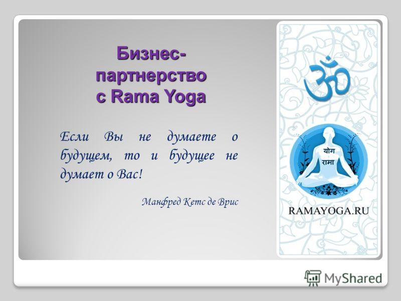 Бизнес- партнерство с Rama Yoga Если Вы не думаете о будущем, то и будущее не думает о Вас! Манфред Кетс де Врис