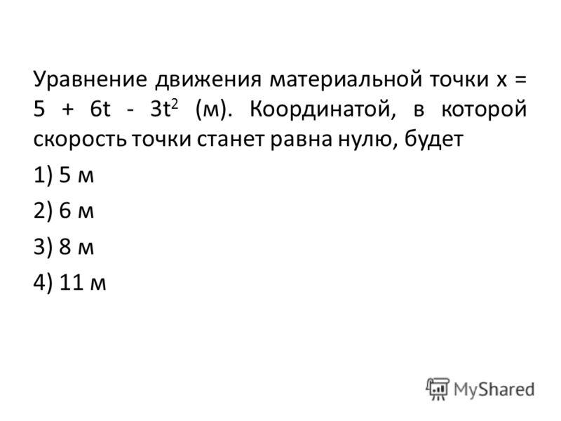 Уравнение движения материальной точки х = 5 + 6t - 3t 2 (м). Координатой, в которой скорость точки станет равна нулю, будет 1) 5 м 2) 6 м 3) 8 м 4) 11 м