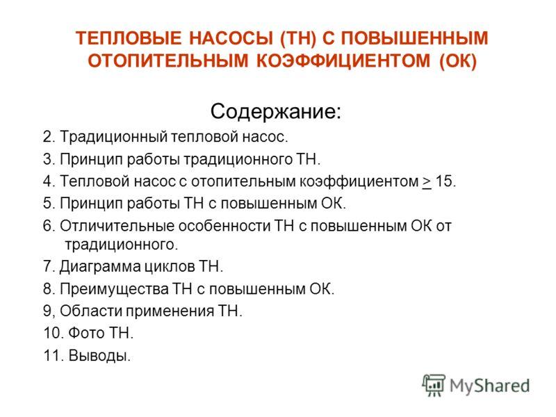ТЕПЛОВЫЕ НАСОСЫ (ТН) С ПОВЫШЕННЫМ ОТОПИТЕЛЬНЫМ КОЭФФИЦИЕНТОМ (ОК) Содержание: 2. Традиционный тепловой насос. 3. Принцип работы традиционного ТН. 4. Тепловой насос с отопительным коэффициентом > 15. 5. Принцип работы ТН с повышенным ОК. 6. Отличитель