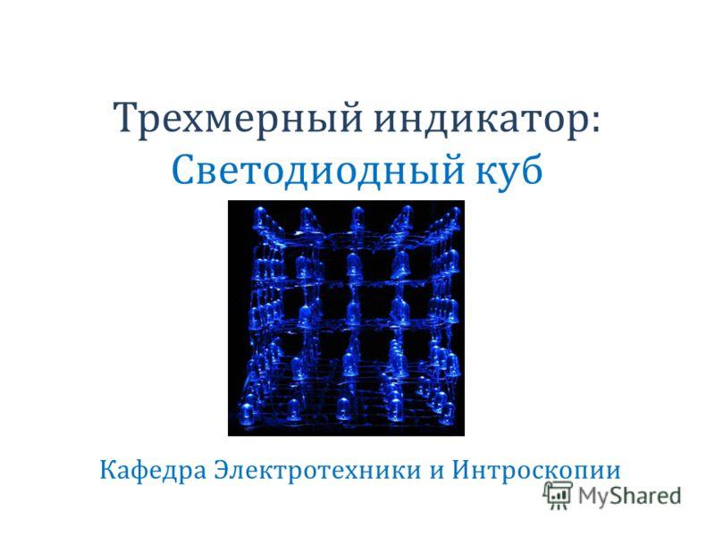 Трехмерный индикатор: Светодиодный куб Кафедра Электротехники и Интроскопии