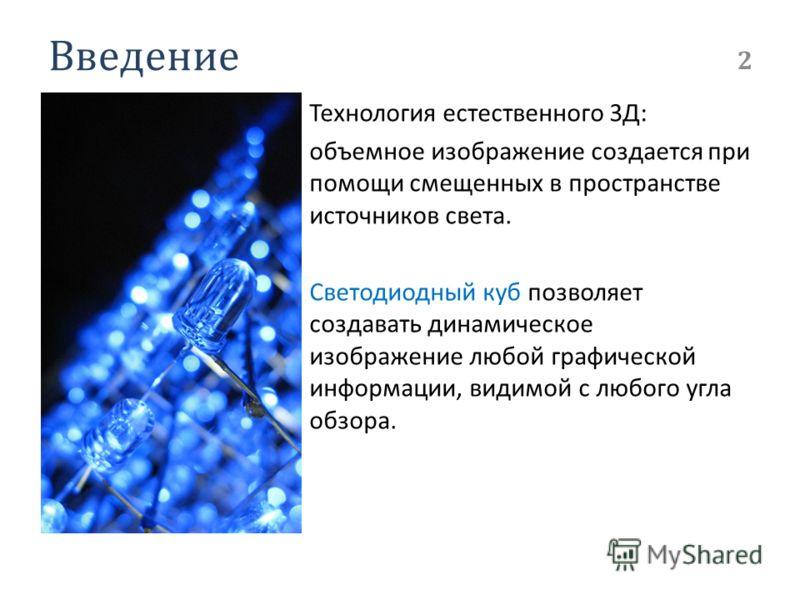 Введение Технология естественного 3Д: объемное изображение создается при помощи смещенных в пространстве источников света. Светодиодный куб позволяет создавать динамическое изображение любой графической информации, видимой с любого угла обзора. 2
