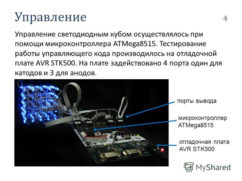 Управление Управление светодиодным кубом осуществлялось при помощи микроконтроллера ATMega8515. Тестирование работы управляющего кода производилось на отладочной плате AVR STK500. На плате задействовано 4 порта один для катодов и 3 для анодов. 4 порт