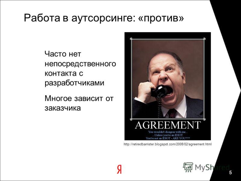Работа в аутсорсинге: «против» Часто нет непосредственного контакта с разработчиками Многое зависит от заказчика 5 http://retiredbarrister.blogspot.com/2008/02/agreement.html