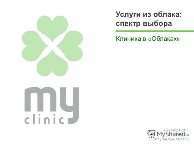 Услуги из облака: спектр выбора Клиника в «Облаках» 23 ноября 2011 Москва Ветлугин М.А. MyClinic