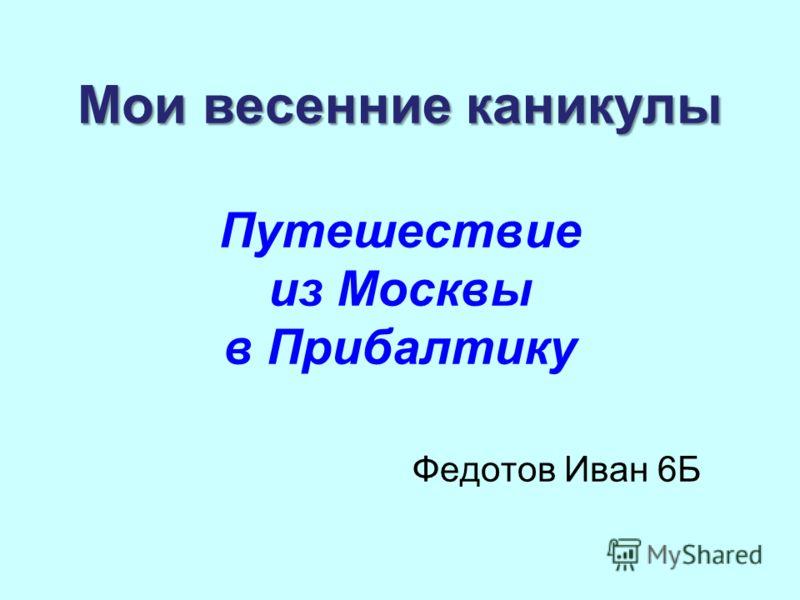 Мои весенние каникулы Мои весенние каникулы Путешествие из Москвы в Прибалтику Федотов Иван 6Б