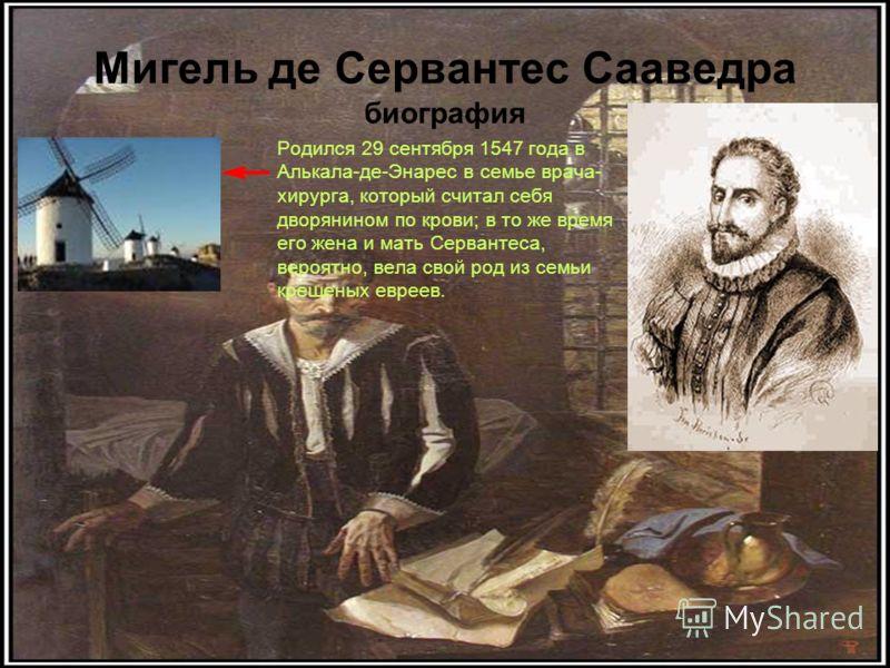 Мигель де Сервантес Сааведра биография Родился 29 сентября 1547 года в Алькала-де-Энарес в семье врача- хирурга, который считал себя дворянином по крови; в то же время его жена и мать Сервантеса, вероятно, вела свой род из семьи крещеных евреев.