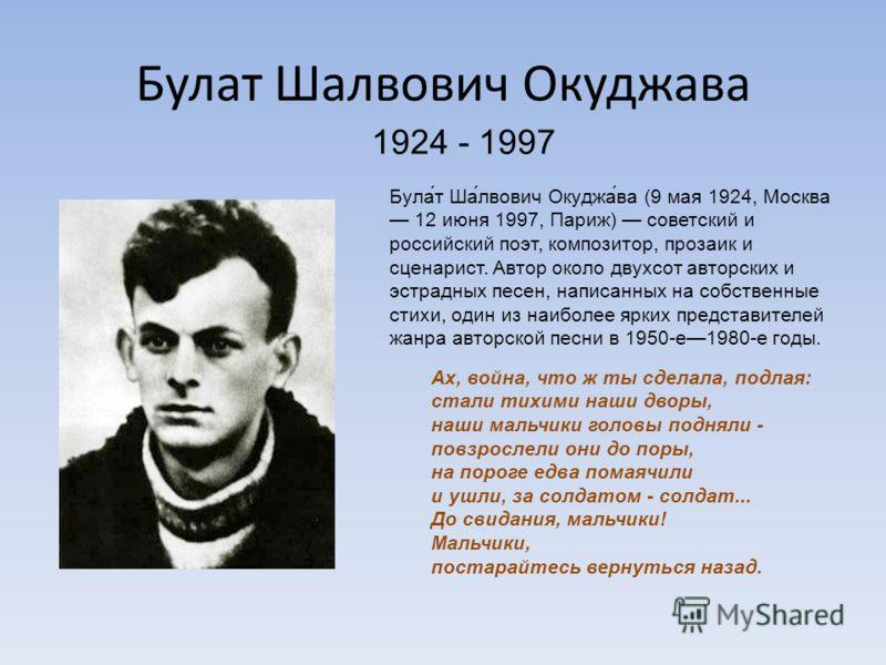 Булат Шалвович Окуджава 1924 - 1997 Була́т Ша́лвович Окуджа́ва (9 мая 1924, Москва 12 июня 1997, Париж) советский и российский поэт, композитор, прозаик и сценарист. Автор около двухсот авторских и эстрадных песен, написанных на собственные стихи, од