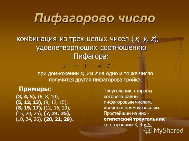 Пифагорово число комбинация из трёх целых чисел (x, y, z), удовлетворяющих соотношению Пифагора: при домножении x, y и z на одно и то же число получится другая пифагорова тройка. Примеры: (3, 4, 5), (6, 8, 10), (5, 12, 13), (9, 12, 15), (8, 15, 17),