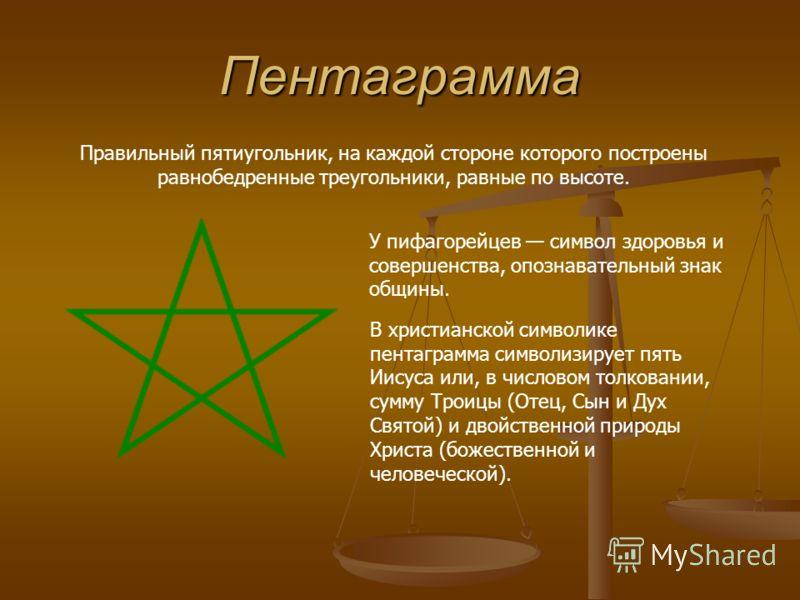 Пентаграмма Правильный пятиугольник, на каждой стороне которого построены равнобедренные треугольники, равные по высоте. У пифагорейцев символ здоровья и совершенства, опознавательный знак общины. В христианской символике пентаграмма символизирует пя