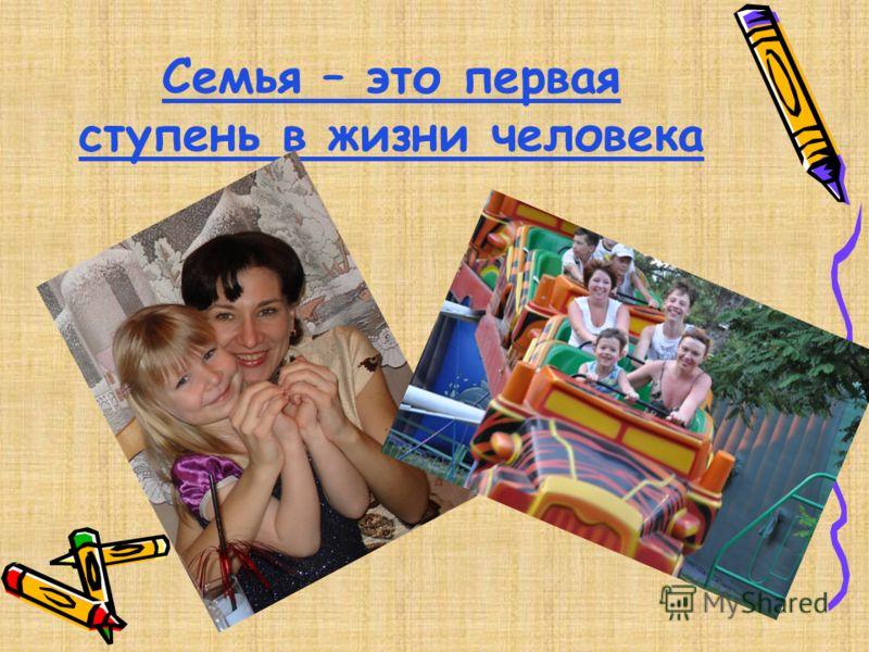 Семья – это первая ступень в жизни человека