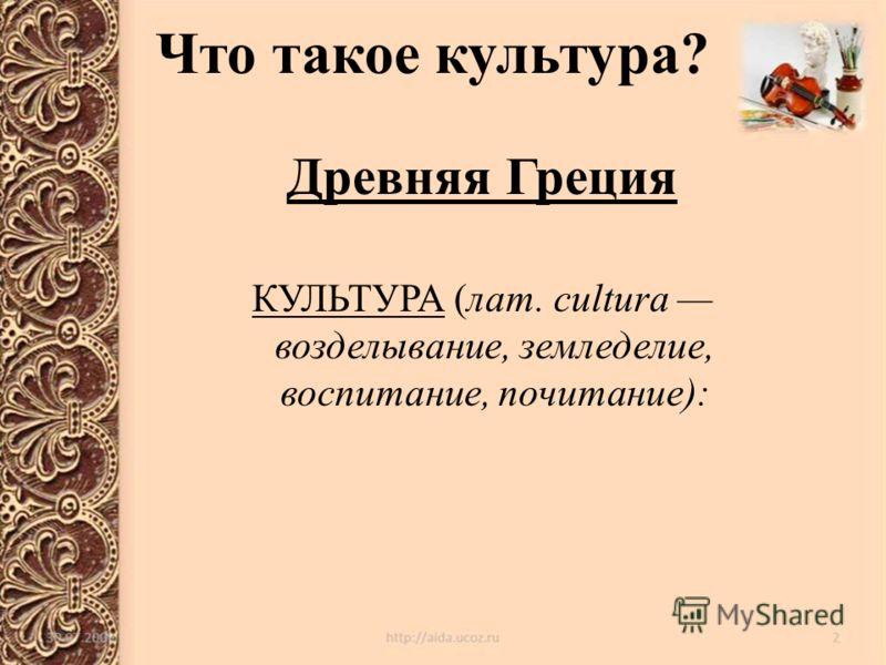 Что такое культура? Древняя Греция КУЛЬТУРА (лат. cultura возделывание, земледелие, воспитание, почитание):