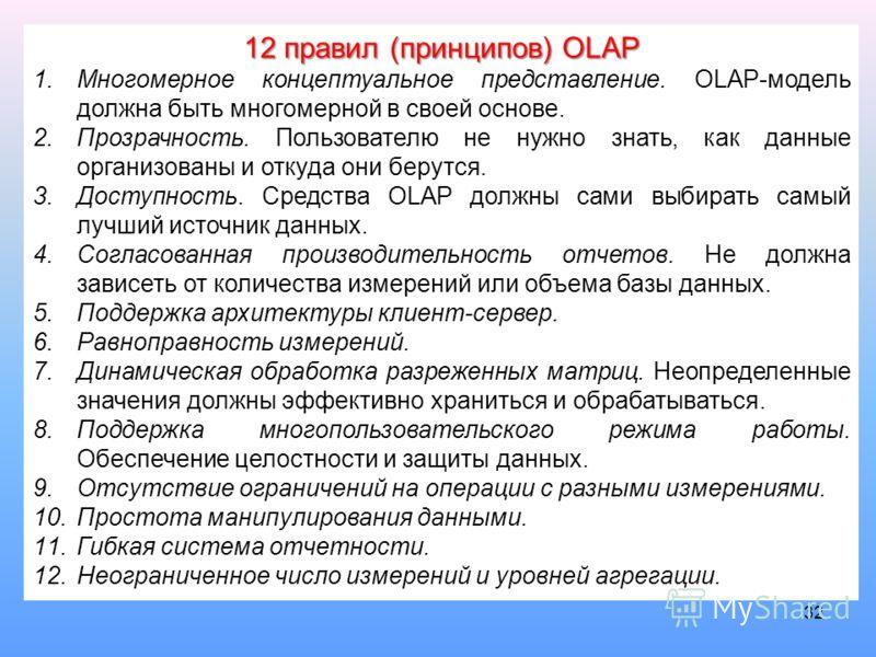 32 12 правил (принципов) OLAP 1.Многомерное концептуальное представление. OLAP-модель должна быть многомерной в своей основе. 2.Прозрачность. Пользователю не нужно знать, как данные организованы и откуда они берутся. 3.Доступность. Средства OLAP долж