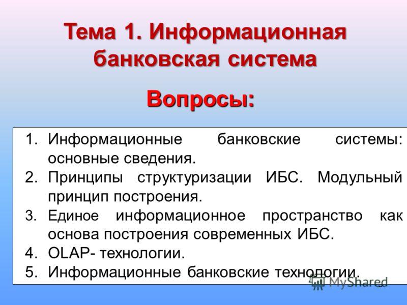 5 1.Информационные банковские системы: основные сведения. 2.Принципы структуризации ИБС. Модульный принцип построения. 3.Единое информационное пространство как основа построения современных ИБС. 4.OLAP- технологии. 5.Информационные банковские техноло