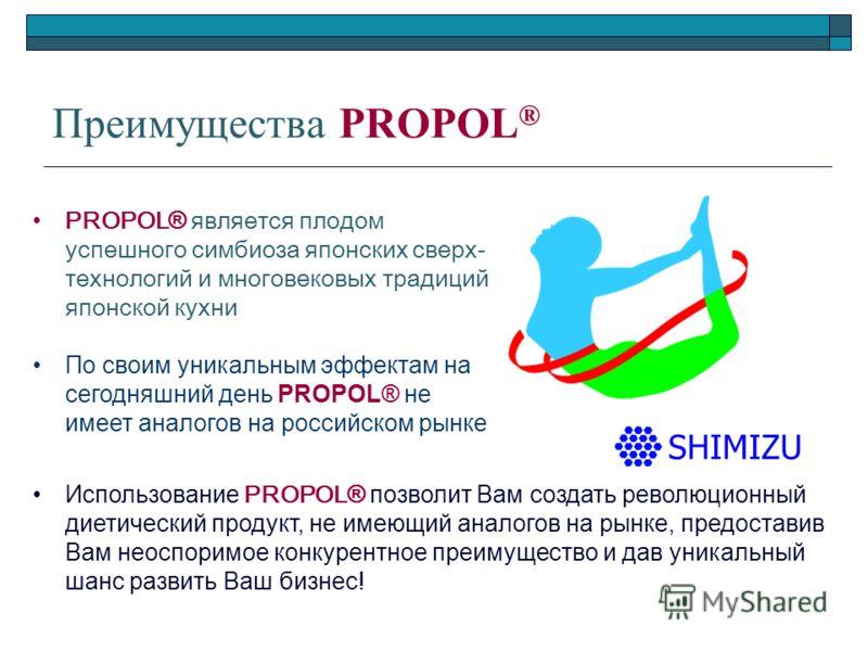 Преимущества PROPOL ® PROPOL® является плодом успешного симбиоза японских сверх- технологий и многовековых традиций японской кухни По своим уникальным эффектам на сегодняшний день PROPOL® не имеет аналогов на российском рынке SHIMIZU Использование PR