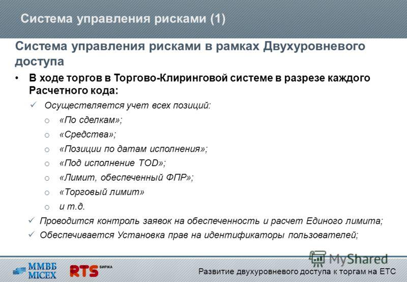 Система управления рисками (1) Система управления рисками в рамках Двухуровневого доступа В ходе торгов в Торгово-Клиринговой системе в разрезе каждого Расчетного кода: Осуществляется учет всех позиций: o «По сделкам»; o «Средства»; o «Позиции по дат
