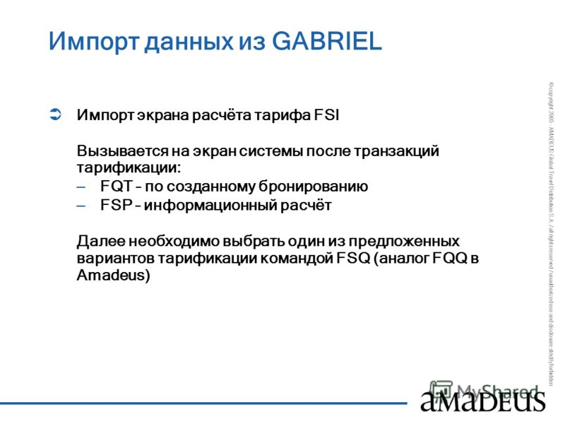 © copyright 2005 - AMADEUS Global Travel Distribution S.A. / all rights reserved / unauthorized use and disclosure strictly forbidden Импорт данных из GABRIEL Импорт экрана расчёта тарифа FSI Вызывается на экран системы после транзакций тарификации: